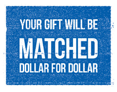 Your gift will be matched dollar for dollar